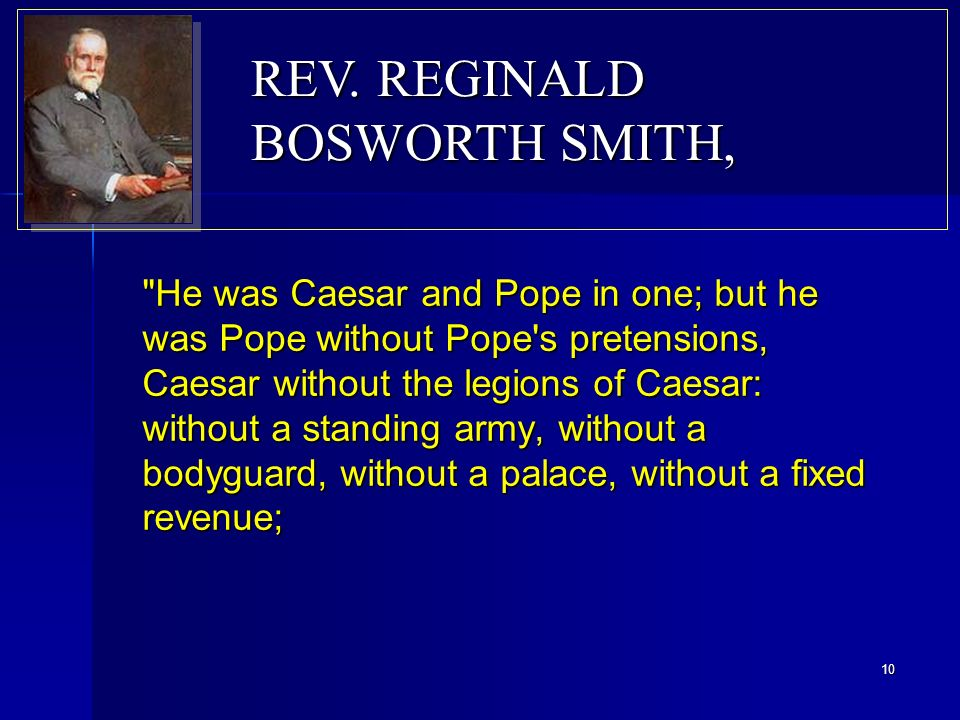 He was Caesar and Pope in one; but he was Pope without Pope s pretensions, Caesar without the legions of Caesar: without a standing army, without a bodyguard, without a palace, without a fixed revenue; REV.