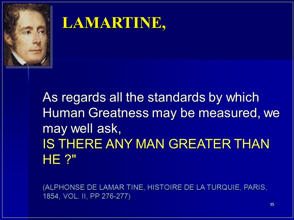 As regards all the standards by which Human Greatness may be measured, we may well ask, IS THERE ANY MAN GREATER THAN HE ? (ALPHONSE DE LAMAR TINE, HISTOIRE DE LA TURQUIE, PARIS, 1854, VOL.