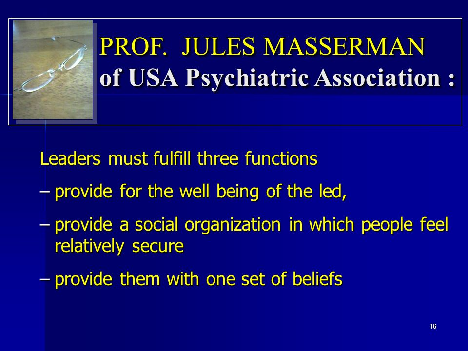 Leaders must fulfill three functions –provide for the well being of the led, –provide a social organization in which people feel relatively secure –provide them with one set of beliefs PROF.