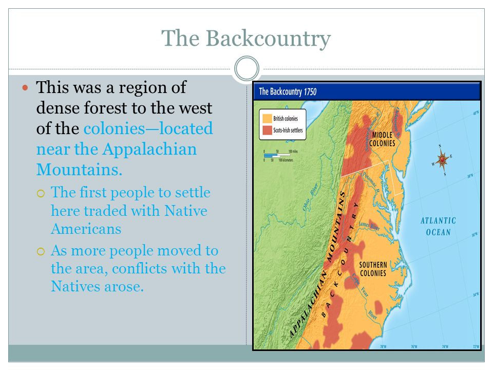 The Backcountry This was a region of dense forest to the west of the colonieslocated near the Appalachian Mountains. The first people to settle here t