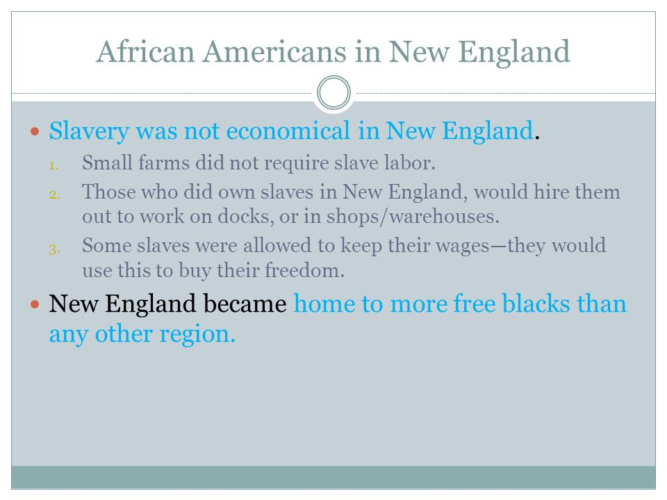 African Americans in New England Slavery was not economical in New England. 1. Small farms did not require slave labor. 2. Those who did own slaves in
