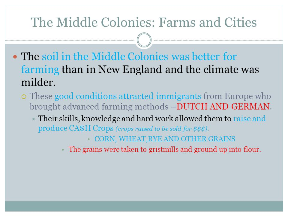 The Middle Colonies: Farms and Cities The soil in the Middle Colonies was better for farming than in New England and the climate was milder. These goo