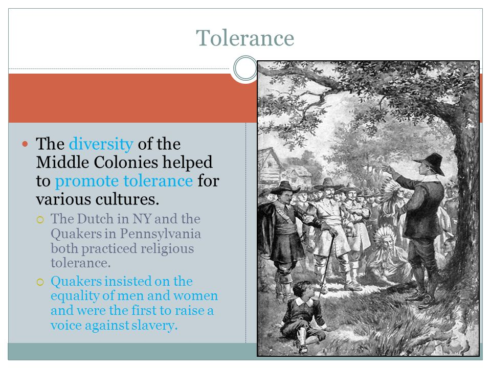 The diversity of the Middle Colonies helped to promote tolerance for various cultures. The Dutch in NY and the Quakers in Pennsylvania both practiced