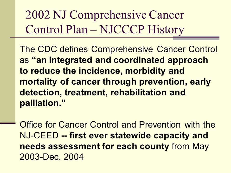 2002 NJ Comprehensive Cancer Control Plan – NJCCCP History The CDC defines Comprehensive Cancer Control as an integrated and coordinated approach to reduce the incidence, morbidity and mortality of cancer through prevention, early detection, treatment, rehabilitation and palliation.