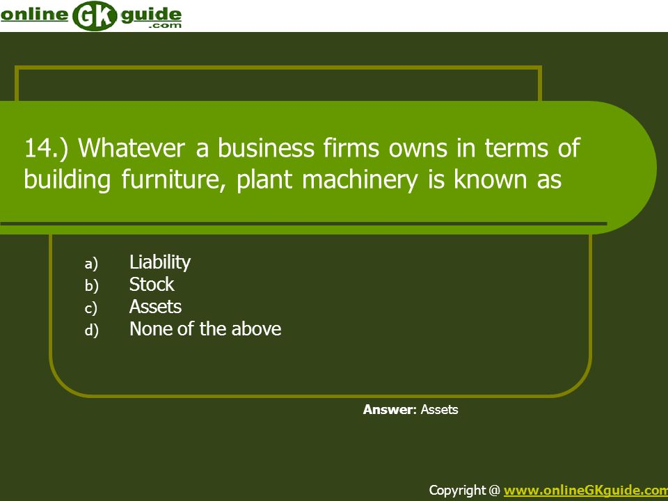 14.) Whatever a business firms owns in terms of building furniture, plant machinery is known as a) Liability b) Stock c) Assets d) None of the above A