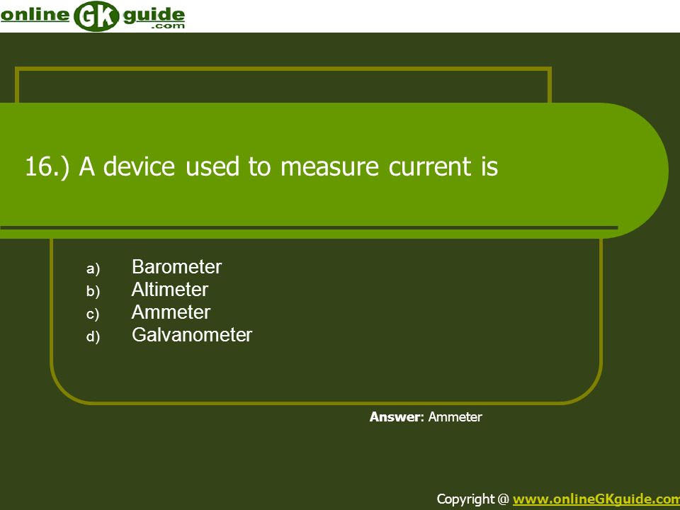 16.) A device used to measure current is a) Barometer b) Altimeter c) Ammeter d) Galvanometer Answer: Ammeter Copyright @ www.onlineGKguide.comwww.onl
