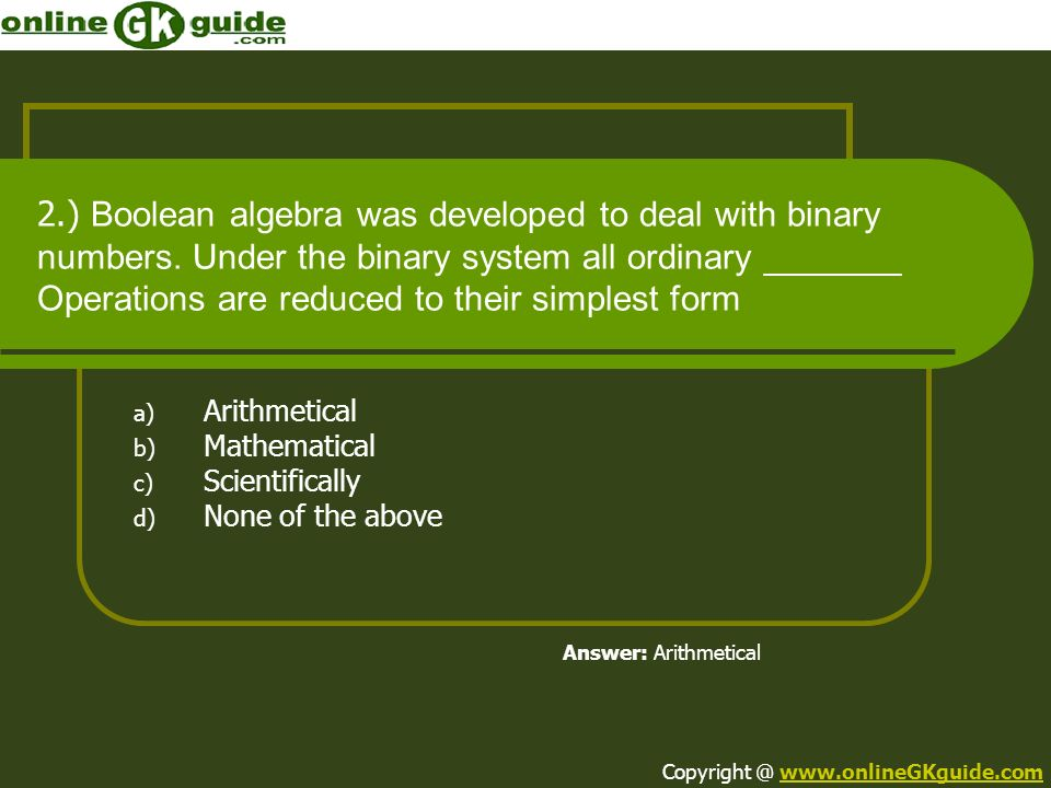 2.) Boolean algebra was developed to deal with binary numbers. Under the binary system all ordinary _______ Operations are reduced to their simplest f