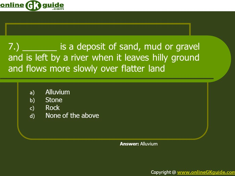7.) _______ is a deposit of sand, mud or gravel and is left by a river when it leaves hilly ground and flows more slowly over flatter land a) Alluvium