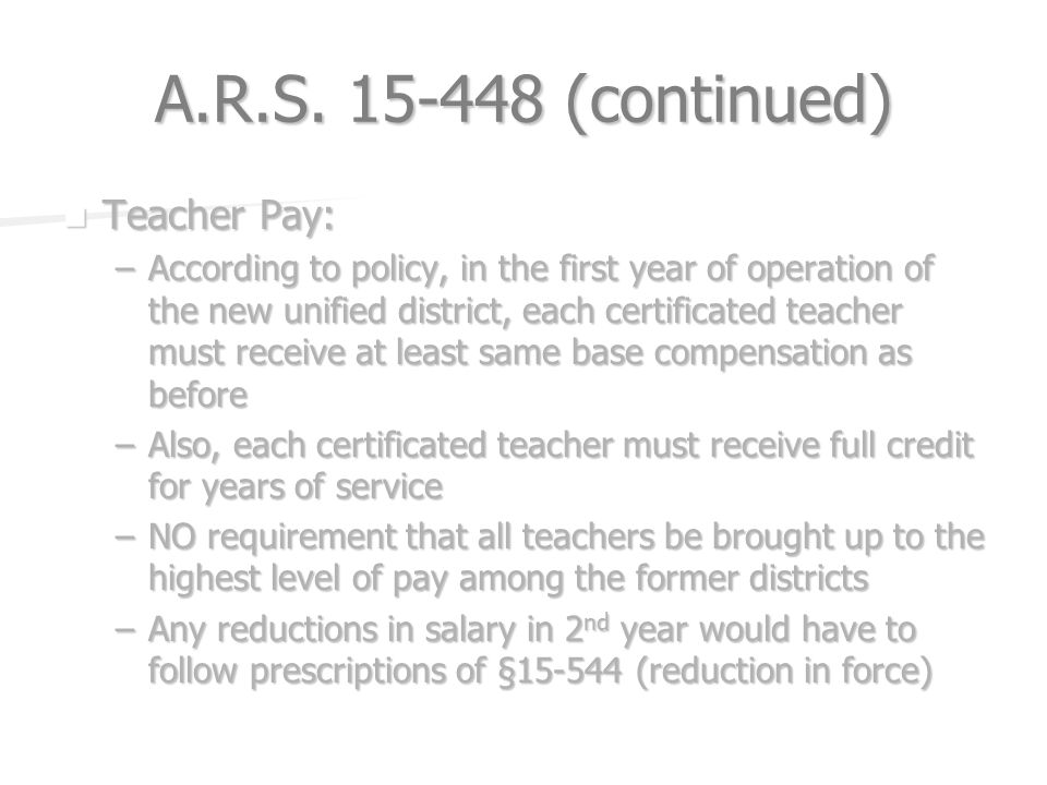 A.R.S. 15-448 (continued) Teacher Pay: Teacher Pay: –According to policy, in the first year of operation of the new unified district, each certificate