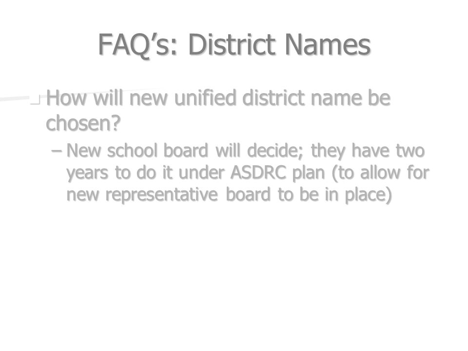 FAQs: District Names How will new unified district name be chosen? How will new unified district name be chosen? –New school board will decide; they h