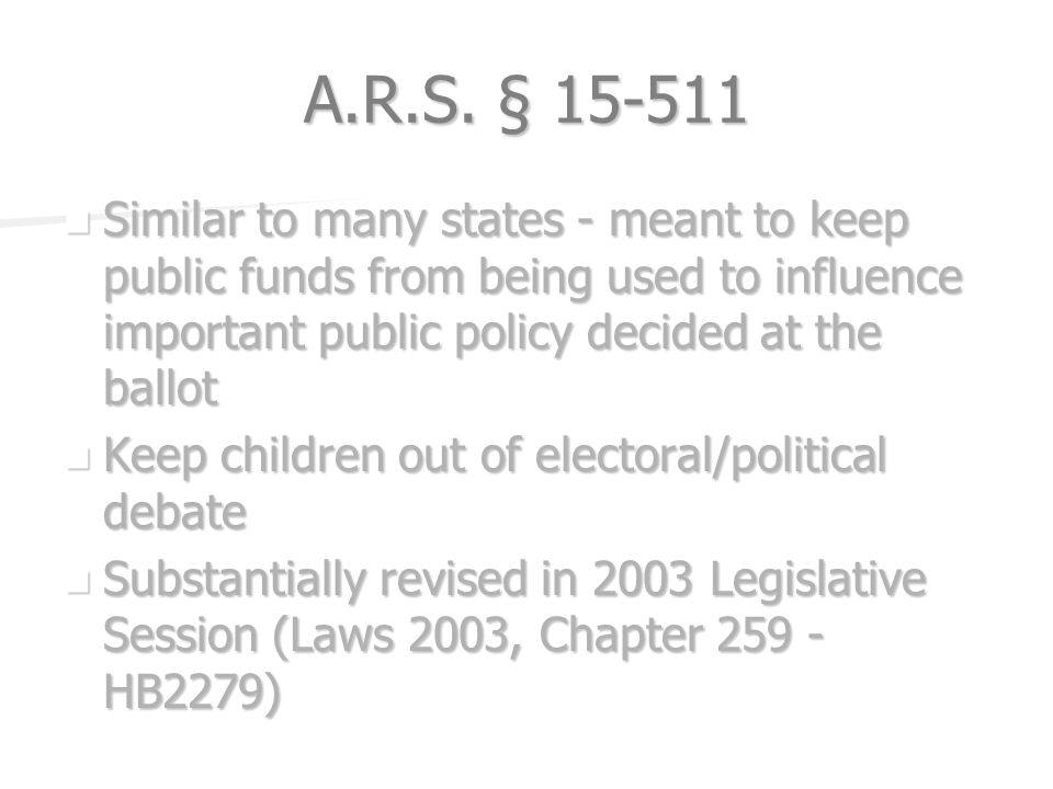 A.R.S. § 15-511 Similar to many states - meant to keep public funds from being used to influence important public policy decided at the ballot Similar