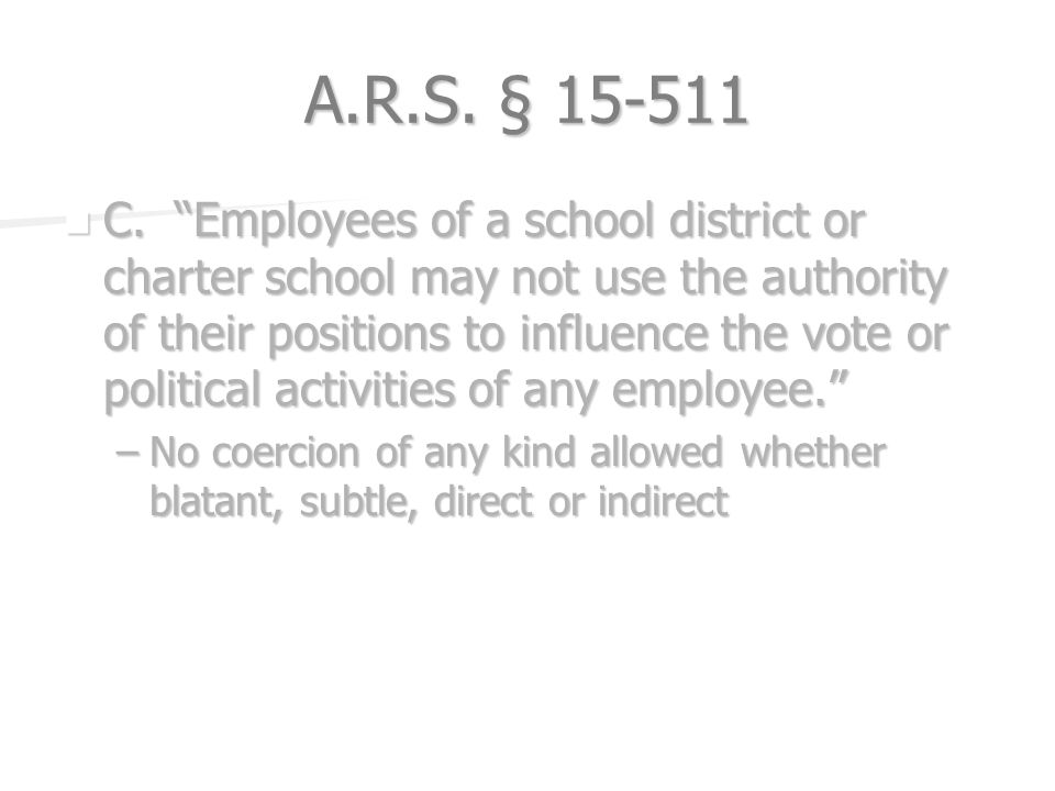 A.R.S. § 15-511 C. Employees of a school district or charter school may not use the authority of their positions to influence the vote or political ac