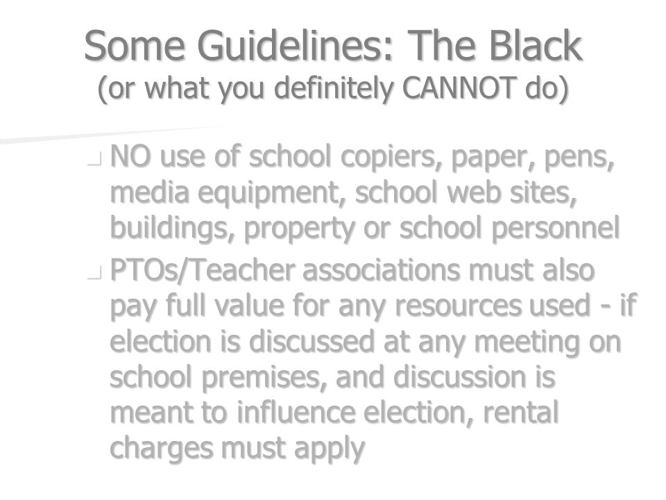 Some Guidelines: The Black (or what you definitely CANNOT do) NO use of school copiers, paper, pens, media equipment, school web sites, buildings, pro