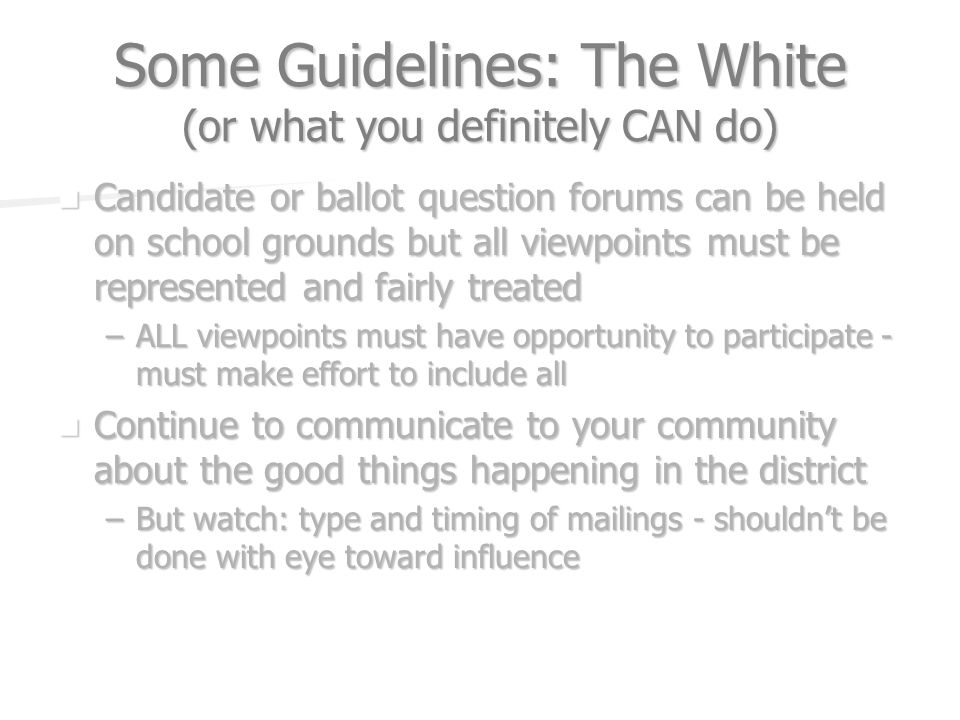 Some Guidelines: The White (or what you definitely CAN do) Candidate or ballot question forums can be held on school grounds but all viewpoints must b