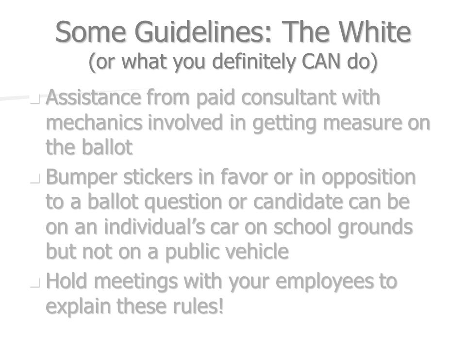 Some Guidelines: The White (or what you definitely CAN do) Assistance from paid consultant with mechanics involved in getting measure on the ballot As