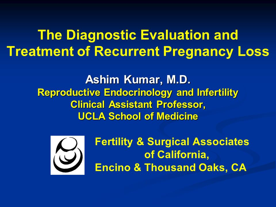 The Diagnostic Evaluation and Treatment of Recurrent Pregnancy Loss Ashim Kumar, M.D. Reproductive Endocrinology and Infertility Clinical Assistant Pr