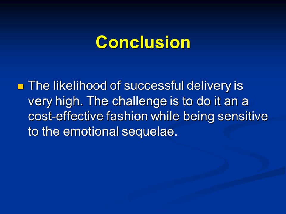 Conclusion The likelihood of successful delivery is very high. The challenge is to do it an a cost-effective fashion while being sensitive to the emot