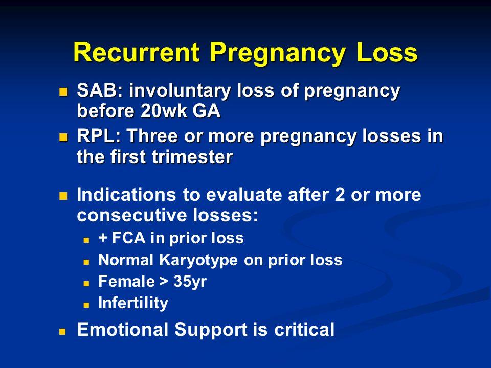 Recurrent Pregnancy Loss SAB: involuntary loss of pregnancy before 20wk GA SAB: involuntary loss of pregnancy before 20wk GA RPL: Three or more pregna