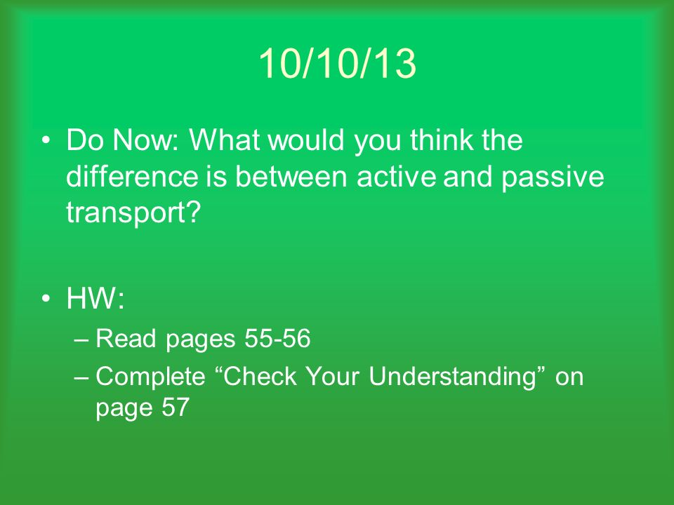 10/10/13 Do Now: What would you think the difference is between active and passive transport? HW: –Read pages 55-56 –Complete Check Your Understanding