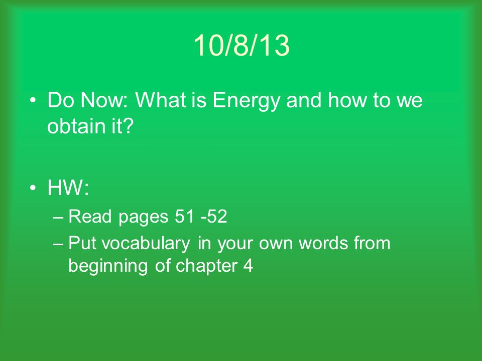 10/8/13 Do Now: What is Energy and how to we obtain it? HW: –Read pages 51 -52 –Put vocabulary in your own words from beginning of chapter 4