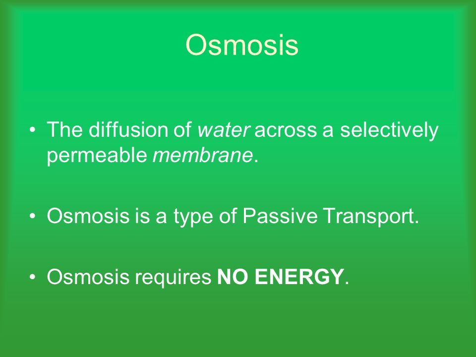 Osmosis The diffusion of water across a selectively permeable membrane. Osmosis is a type of Passive Transport. Osmosis requires NO ENERGY.