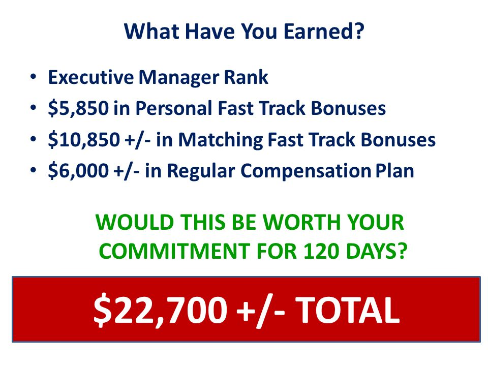 What Have You Earned? Executive Manager Rank $5,850 in Personal Fast Track Bonuses $10,850 +/- in Matching Fast Track Bonuses $6,000 +/- in Regular Co