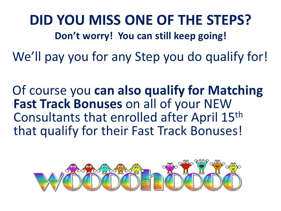 DID YOU MISS ONE OF THE STEPS? Dont worry! You can still keep going! Well pay you for any Step you do qualify for! Of course you can also qualify for