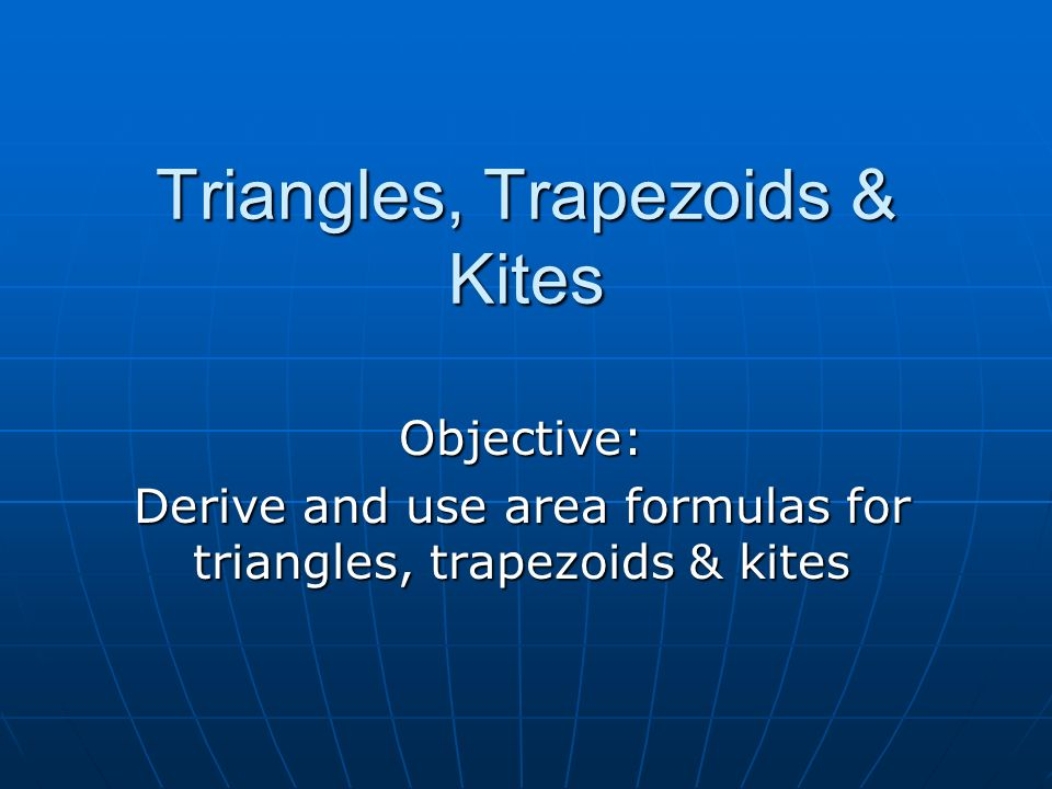 Triangles, Trapezoids & Kites Objective: Derive and use area formulas for triangles, trapezoids & kites