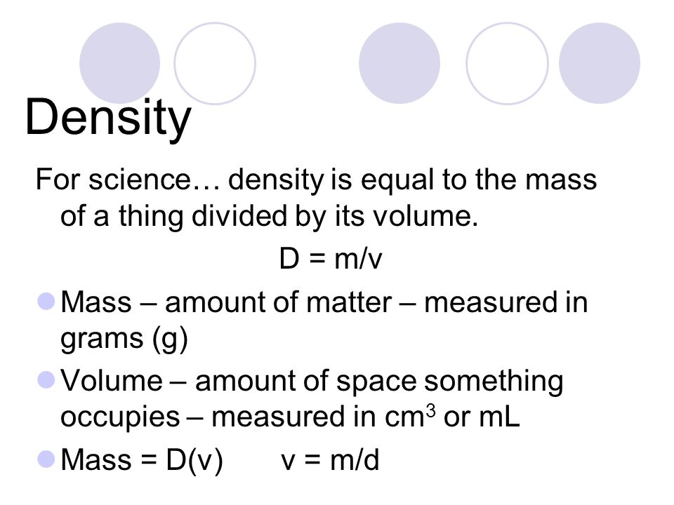 Density For science… density is equal to the mass of a thing divided by its volume. D = m/v Mass – amount of matter – measured in grams (g) Volume – a