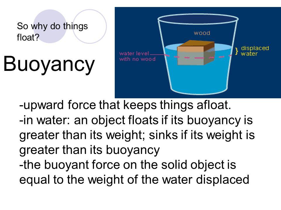Buoyancy -upward force that keeps things afloat. -in water: an object floats if its buoyancy is greater than its weight; sinks if its weight is greate
