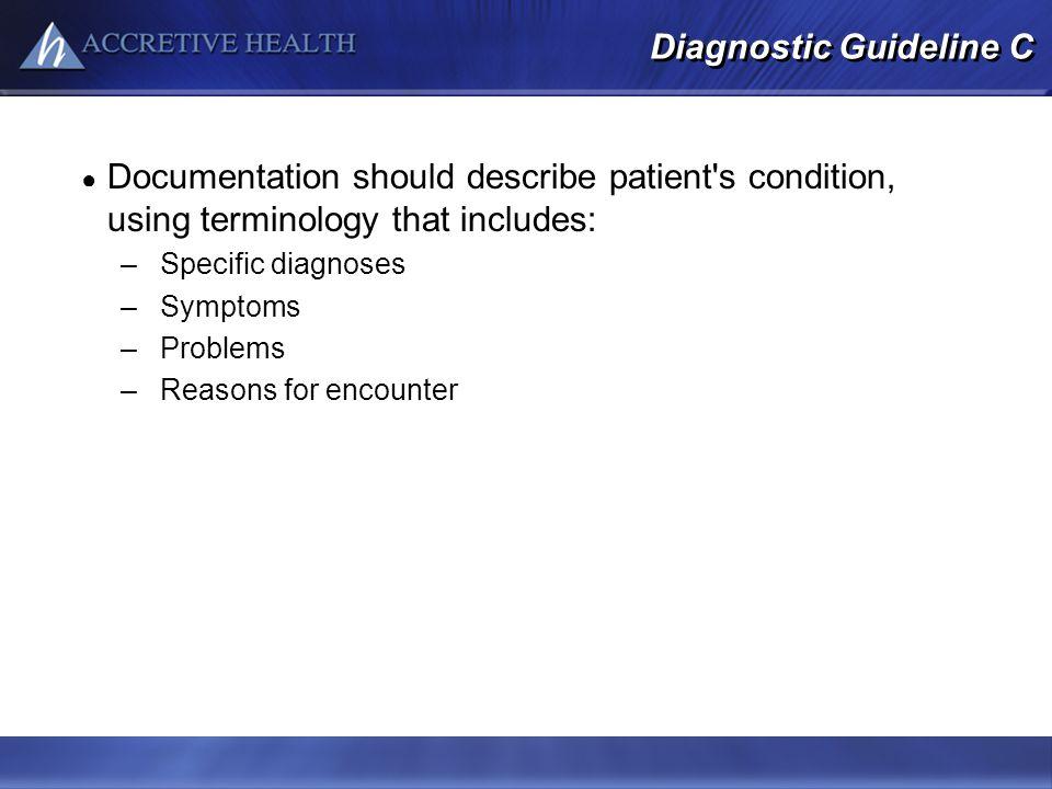 Diagnostic Guideline C Documentation should describe patient s condition, using terminology that includes: –Specific diagnoses –Symptoms –Problems –Reasons for encounter