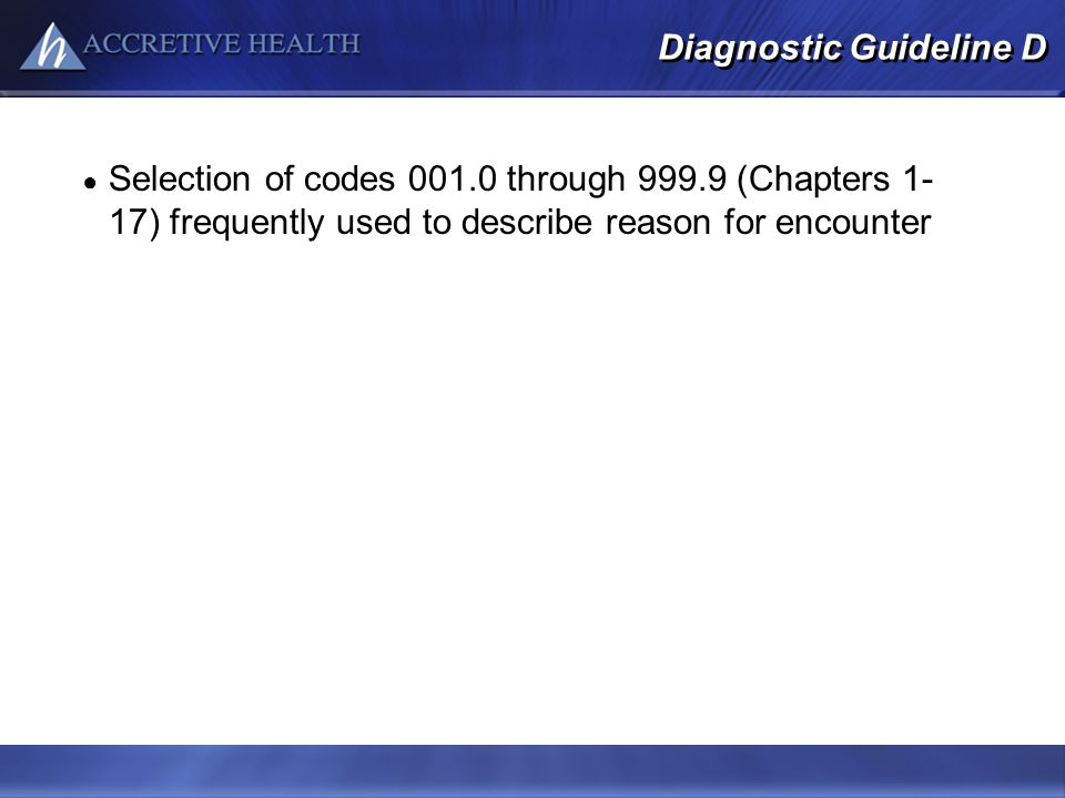 Diagnostic Guideline D Selection of codes 001.0 through 999.9 (Chapters 1- 17) frequently used to describe reason for encounter