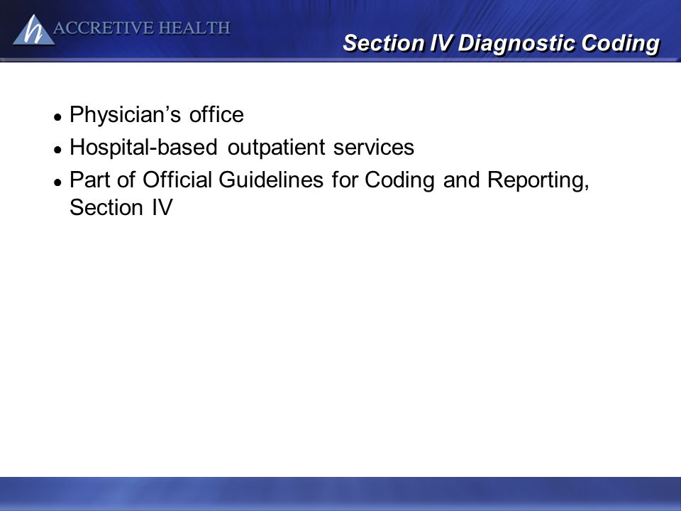 Section IV Diagnostic Coding Physicians office Hospital-based outpatient services Part of Official Guidelines for Coding and Reporting, Section IV