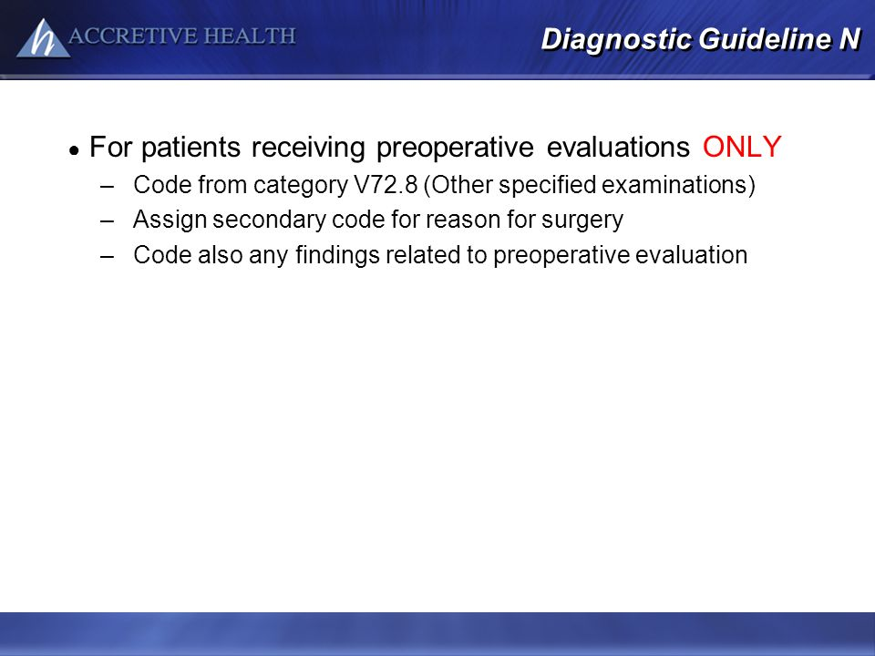 Diagnostic Guideline N For patients receiving preoperative evaluations ONLY –Code from category V72.8 (Other specified examinations) –Assign secondary
