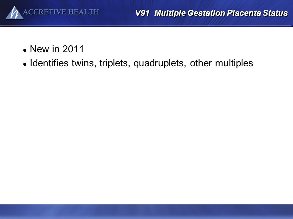 V91 Multiple Gestation Placenta Status New in 2011 Identifies twins, triplets, quadruplets, other multiples