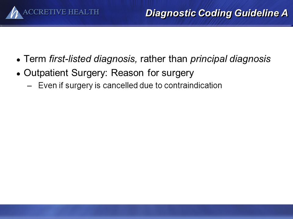 Diagnostic Coding Guideline A Term first-listed diagnosis, rather than principal diagnosis Outpatient Surgery: Reason for surgery –Even if surgery is