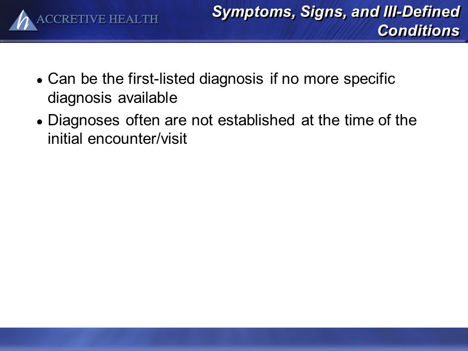Symptoms, Signs, and Ill-Defined Conditions Can be the first-listed diagnosis if no more specific diagnosis available Diagnoses often are not establis