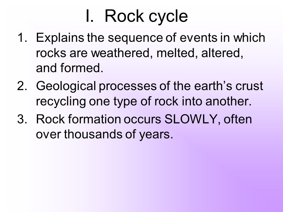 I. Rock cycle 1.Explains the sequence of events in which rocks are weathered, melted, altered, and formed. 2.Geological processes of the earths crust