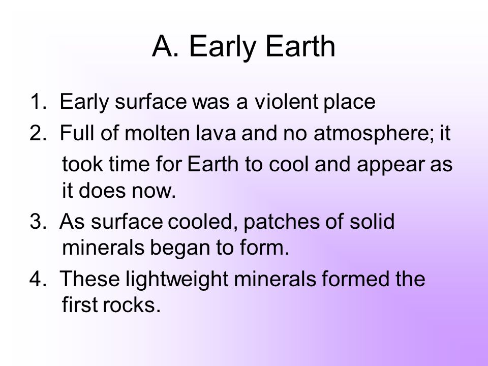 A. Early Earth 1. Early surface was a violent place 2. Full of molten lava and no atmosphere; it took time for Earth to cool and appear as it does now