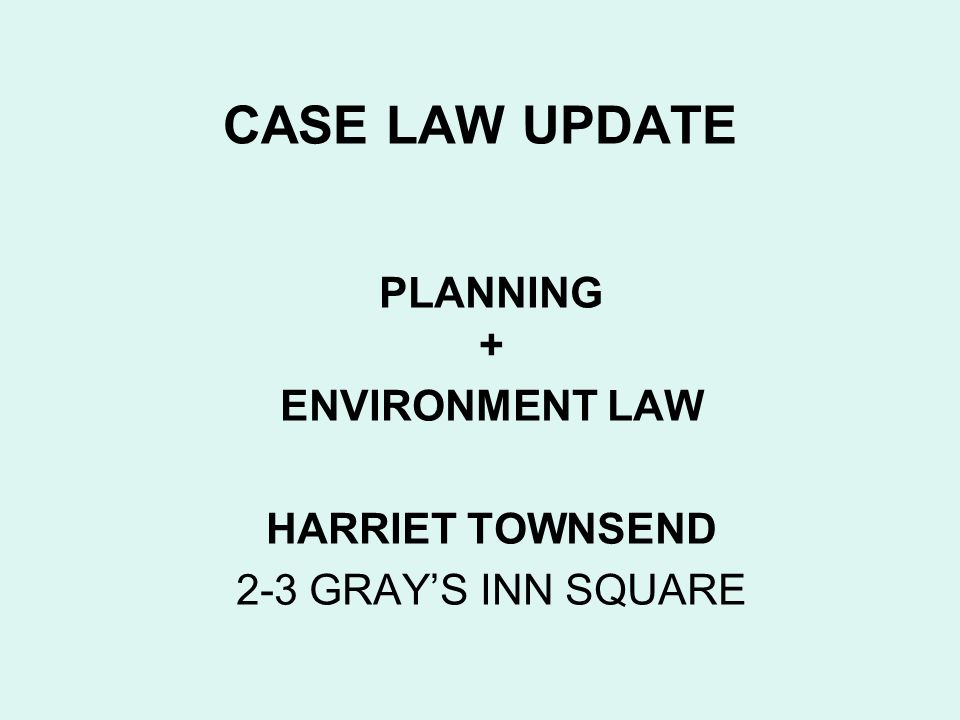 CASE LAW UPDATE PLANNING + ENVIRONMENT LAW HARRIET TOWNSEND 2-3 GRAYS INN SQUARE