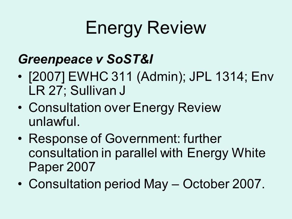 Energy Review Greenpeace v SoST&I [2007] EWHC 311 (Admin); JPL 1314; Env LR 27; Sullivan J Consultation over Energy Review unlawful. Response of Gover