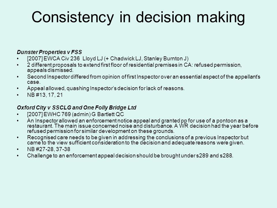 Consistency in decision making Dunster Properties v FSS [2007] EWCA Civ 236 Lloyd LJ (+ Chadwick LJ, Stanley Burnton J) 2 different proposals to exten
