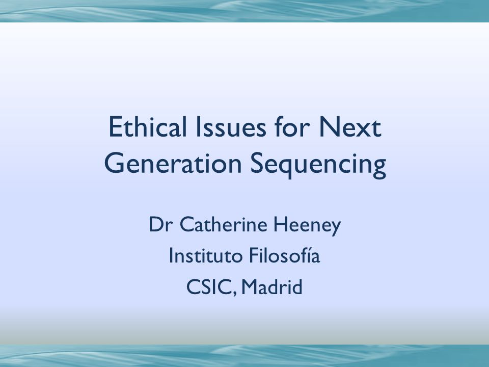 Ethical Issues for Next Generation Sequencing Dr Catherine Heeney Instituto Filosofía CSIC, Madrid