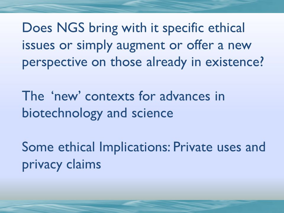 Does NGS bring with it specific ethical issues or simply augment or offer a new perspective on those already in existence? The new contexts for advanc