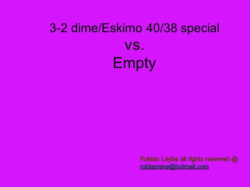 3-2 dime/Eskimo 40/38 special vs. Empty