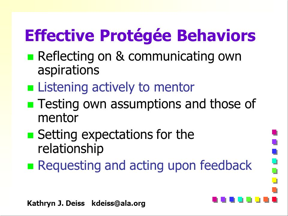 Kathryn J. Deiss kdeiss@ala.org Effective Protégée Behaviors n Reflecting on & communicating own aspirations n Listening actively to mentor n Testing