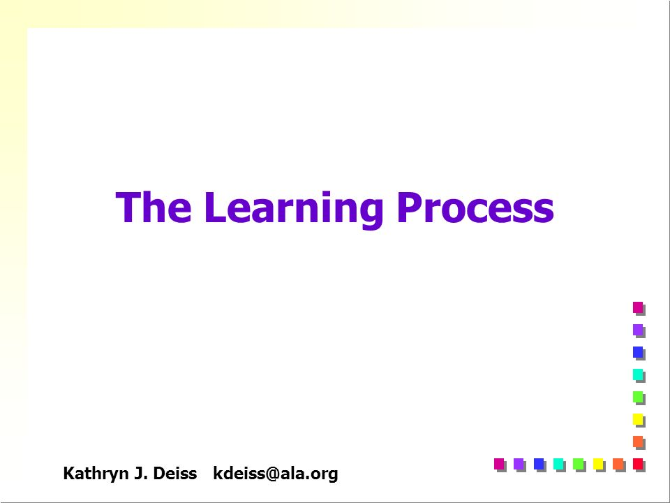 Kathryn J. Deiss kdeiss@ala.org The Learning Process