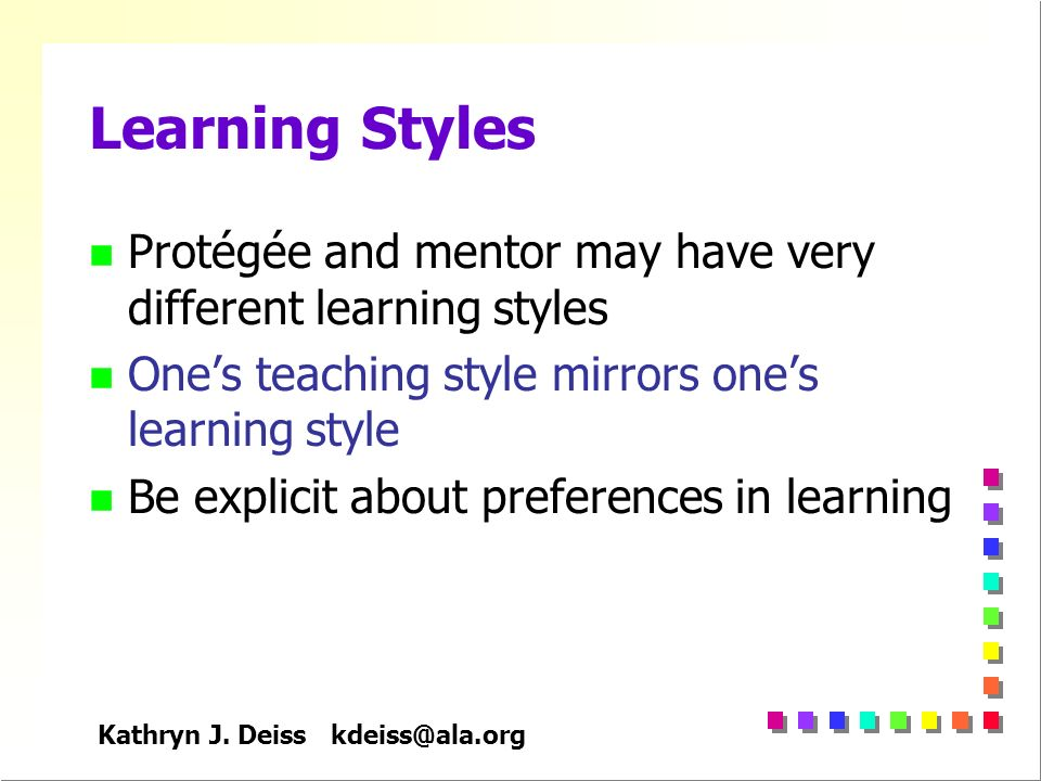 Kathryn J. Deiss kdeiss@ala.org Learning Styles n Protégée and mentor may have very different learning styles n Ones teaching style mirrors ones learn