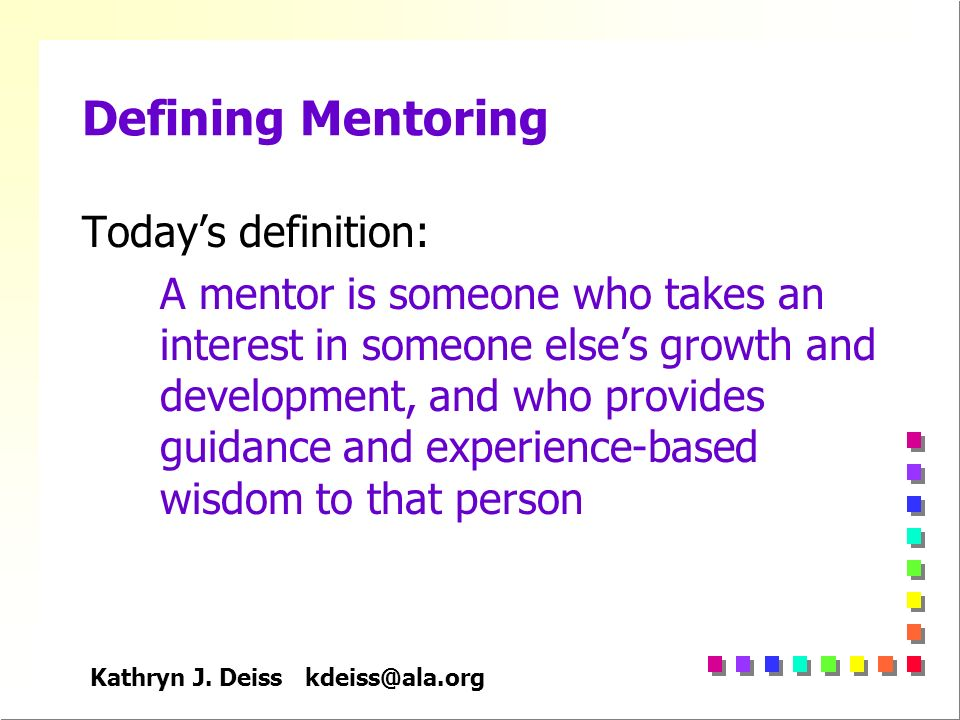 Kathryn J. Deiss kdeiss@ala.org Defining Mentoring Todays definition: A mentor is someone who takes an interest in someone elses growth and developmen