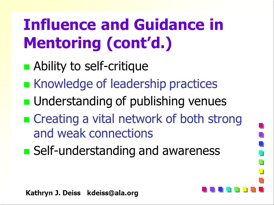 Kathryn J. Deiss kdeiss@ala.org Influence and Guidance in Mentoring (contd.) n Ability to self-critique n Knowledge of leadership practices n Understa